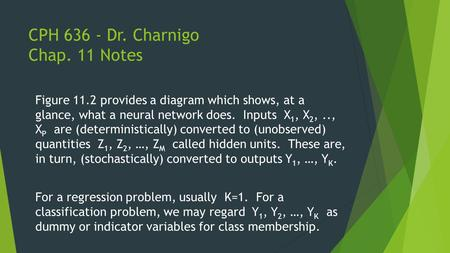 CPH 636 - Dr. Charnigo Chap. 11 Notes Figure 11.2 provides a diagram which shows, at a glance, what a neural network does. Inputs X 1, X 2,.., X P are.