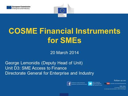 COSME Financial Instruments for SMEs 20 March 2014 George Lemonidis (Deputy Head of Unit) Unit D3: SME Access to Finance Directorate General for Enterprise.