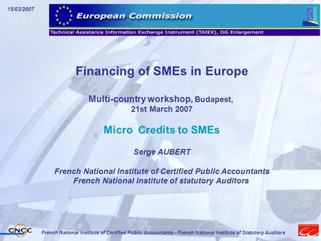 15/03/2007 French National Institute of Certified Public Accountants - French National Institute of Statutory Auditors Financing of SMEs in Europe Multi-country.