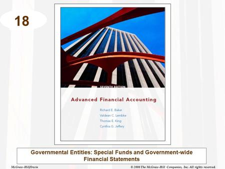 McGraw-Hill/Irwin© 2008 The McGraw-Hill Companies, Inc. All rights reserved. 18 Governmental Entities: Special Funds and Government-wide Financial Statements.