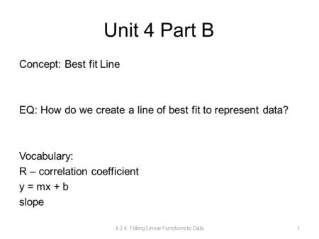 Unit 4 Part B Concept: Best fit Line EQ: How do we create a line of best fit to represent data? Vocabulary: R – correlation coefficient y = mx + b slope.