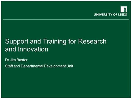 Support and Training for Research and Innovation Dr Jim Baxter Staff and Departmental Development Unit.