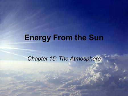 Energy From the Sun Chapter 15: The Atmosphere. Energy Transfer The Sun gives off lots of energy, and most of it reaches our atmosphere. The energy the.