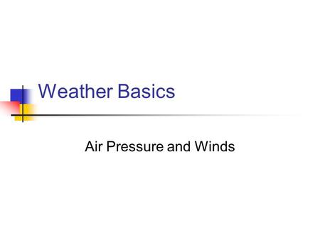 Weather Basics Air Pressure and Winds. Air Pressure Air has a mass and exerts a force called atmospheric pressure Air pressure is measured in millibars.