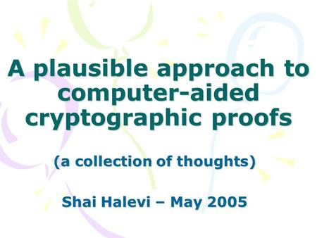 A plausible approach to computer-aided cryptographic proofs (a collection of thoughts) Shai Halevi – May 2005.