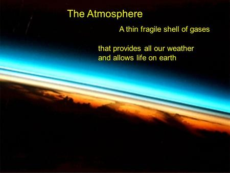 The Atmosphere A thin fragile shell of gases that provides all our weather and allows life on earth.
