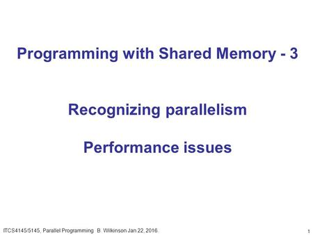 1 Programming with Shared Memory - 3 Recognizing parallelism Performance issues ITCS4145/5145, Parallel Programming B. Wilkinson Jan 22, 2016.