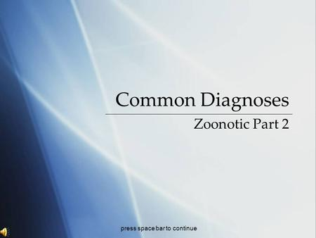 Common Diagnoses Zoonotic Part 2 press space bar to continue.