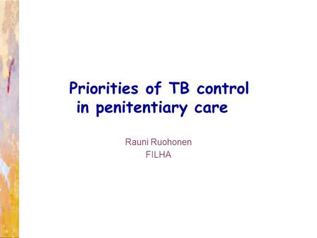 Rauni Ruohonen FILHA Priorities of TB control in penitentiary care.