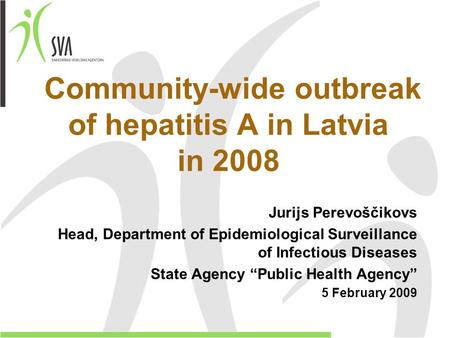 Community-wide outbreak of hepatitis A in Latvia in 2008 Jurijs Perevoščikovs Head, Department of Epidemiological Surveillance of Infectious Diseases State.