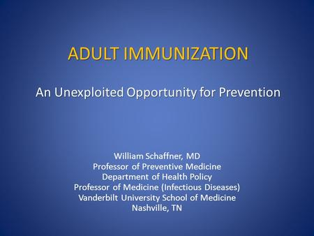 ADULT IMMUNIZATION An Unexploited Opportunity for Prevention William Schaffner, MD Professor of Preventive Medicine Department of Health Policy Professor.