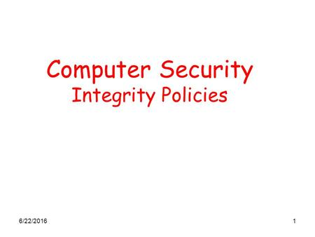 6/22/20161 Computer Security Integrity Policies. 6/22/20162 Integrity Policies Commercial requirement differ from military requirements: the emphasis.