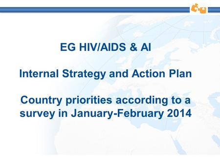 EG HIV/AIDS & AI Internal Strategy and Action Plan Country priorities according to a survey in January-February 2014.