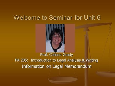 Prof. Colleen Grady PA 205: Introduction to Legal Analysis & Writing Information on Legal Memorandum Welcome to Seminar for Unit 6.