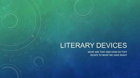 LITERARY DEVICES WHAT ARE THEY AND HOW DO THEY RELATE TO WHAT WE HAVE READ?