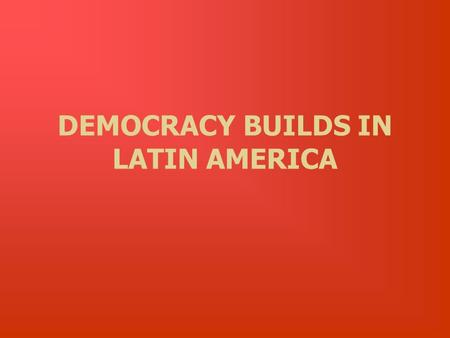 DEMOCRACY BUILDS IN LATIN AMERICA. 10.10 Students analyze instances of nation building in the contemporary world in at least two of the following regions.