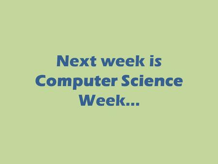 Next week is Computer Science Week…. You will take part in the Hour of Code; you will join millions of people across the world who will start to learn.