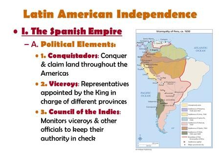 Latin American Independence I. The Spanish Empire –A. Political Elements : 1. Conquistadors : Conquer & claim land throughout the Americas 2. Viceroys.