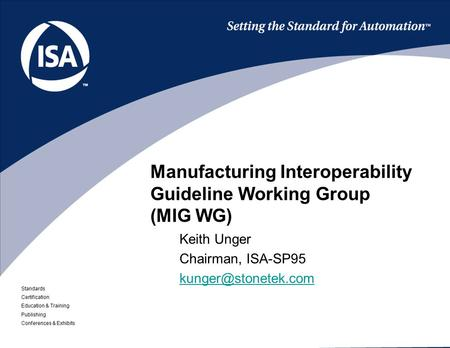 Standards Certification Education & Training Publishing Conferences & Exhibits Manufacturing Interoperability Guideline Working Group (MIG WG) Keith Unger.