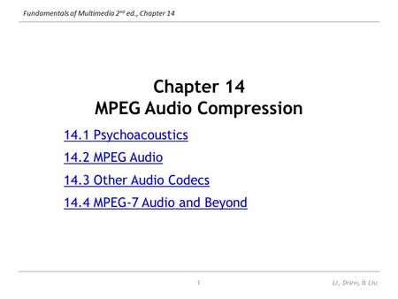 Fundamentals of Multimedia 2 nd ed., Chapter 14 Chapter 14 MPEG Audio Compression 14.1 Psychoacoustics 14.2 MPEG Audio 14.3 Other Audio Codecs 14.4 MPEG-7.