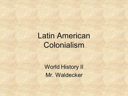 Latin American Colonialism World History II Mr. Waldecker.