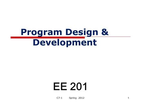 Program Design & Development EE 201 C7-1 Spring 20121.