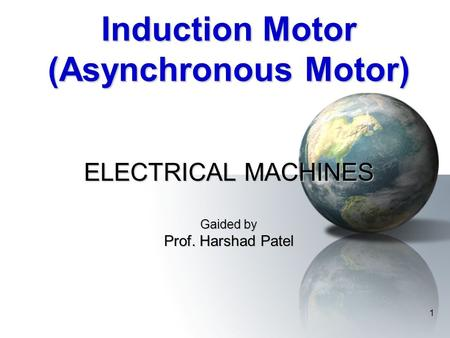 1 Induction Motor (Asynchronous Motor) ELECTRICAL MACHINES Gaided by Prof. Harshad Patel.