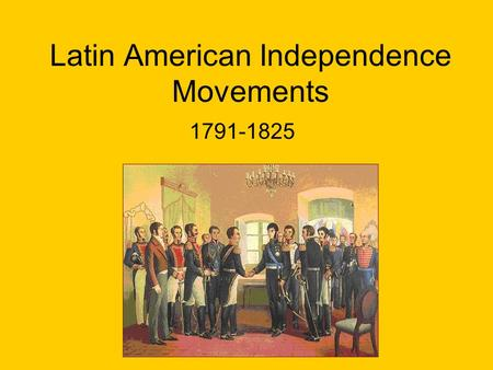 Latin American Independence Movements 1791-1825. Causes Enlightenment Ideas American (inspiration) and French (fear) Revolutions Napoleon's invasion of.