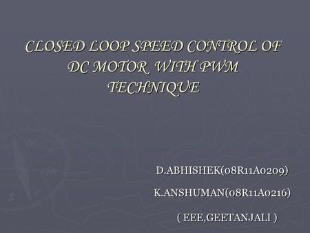 CLOSED LOOP SPEED CONTROL OF DC MOTOR WITH PWM TECHNIQUE D.ABHISHEK(08R11A0209) K.ANSHUMAN(08R11A0216) K.ANSHUMAN(08R11A0216) ( EEE,GEETANJALI ) ( EEE,GEETANJALI.
