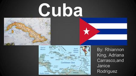 Cuba By: Rhiannon King, Adriana Carrasco,and Janice Rodriguez.