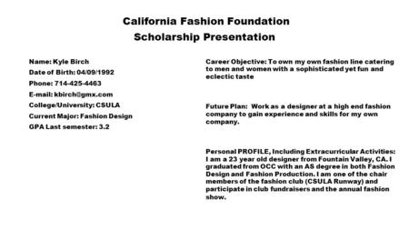 California Fashion Foundation Scholarship Presentation Name: Kyle Birch Date of Birth: 04/09/1992 Phone: 714-425-4463   College/University: