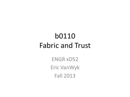 B0110 Fabric and Trust ENGR xD52 Eric VanWyk Fall 2013.