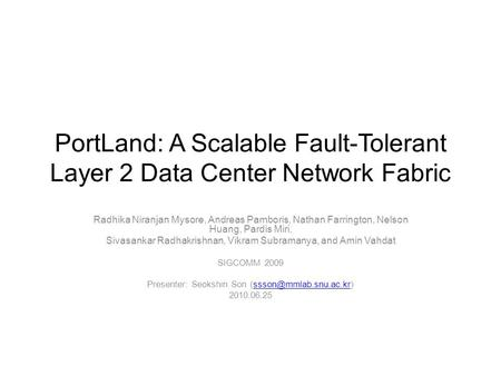 PortLand: A Scalable Fault-Tolerant Layer 2 Data Center Network Fabric Radhika Niranjan Mysore, Andreas Pamboris, Nathan Farrington, Nelson Huang, Pardis.