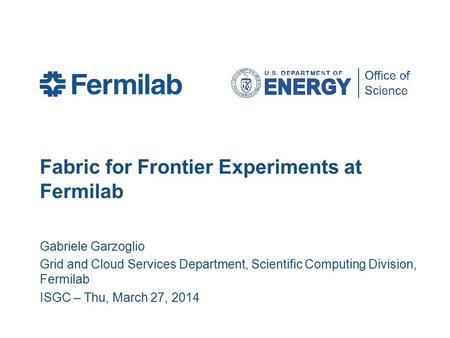 Fabric for Frontier Experiments at Fermilab Gabriele Garzoglio Grid and Cloud Services Department, Scientific Computing Division, Fermilab ISGC – Thu,