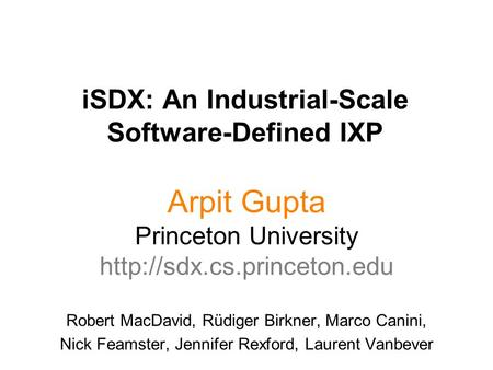 ISDX: An Industrial-Scale Software-Defined IXP Arpit Gupta Princeton University  Robert MacDavid, Rüdiger Birkner, Marco Canini,