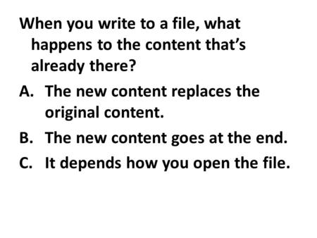 When you write to a file, what happens to the content that's already there? A.The new content replaces the original content. B.The new content goes at.