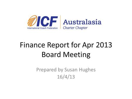 Finance Report for Apr 2013 Board Meeting Prepared by Susan Hughes 16/4/13.