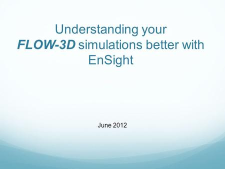 Understanding your FLOW-3D simulations better with EnSight June 2012.