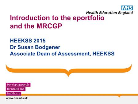 Introduction to the eportfolio and the MRCGP HEEKSS 2015 Dr Susan Bodgener Associate Dean of Assessment, HEEKSS.