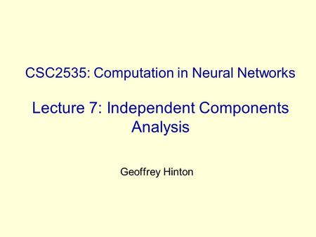CSC2535: Computation in Neural Networks Lecture 7: Independent Components Analysis Geoffrey Hinton.