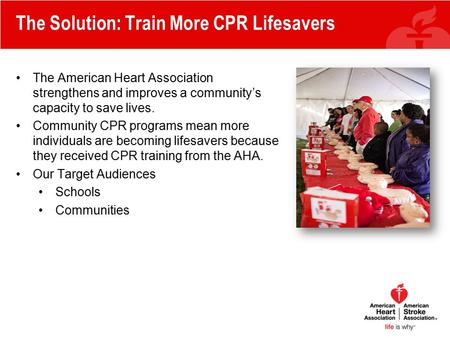 The Solution: Train More CPR Lifesavers The American Heart Association strengthens and improves a community's capacity to save lives. Community CPR programs.