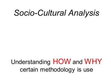 Socio-Cultural Analysis Understanding HOW and WHY certain methodology is use.