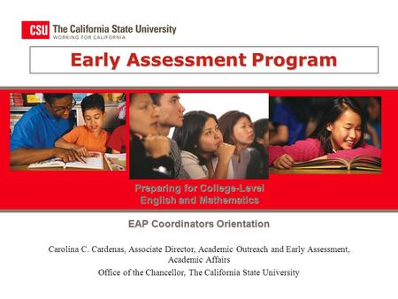 Early Assessment Program Preparing for College-Level English and Mathematics EAP Coordinators Orientation Carolina C. Cardenas, Associate Director, Academic.