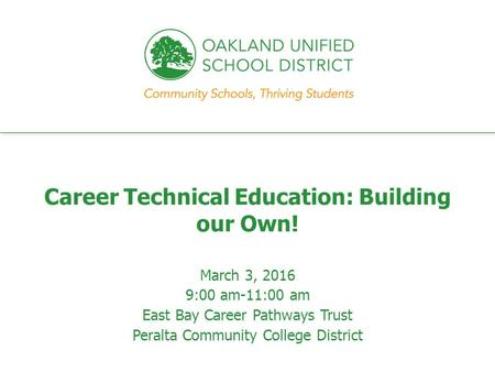 Every student. every classroom. every day. Career Technical Education: Building our Own! March 3, 2016 9:00 am-11:00 am East Bay Career Pathways Trust.