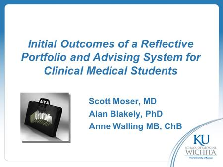 Initial Outcomes of a Reflective Portfolio and Advising System for Clinical Medical Students Scott Moser, MD Alan Blakely, PhD Anne Walling MB, ChB.