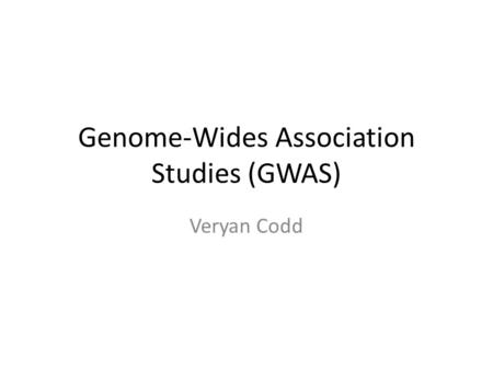 Genome-Wides Association Studies (GWAS) Veryan Codd.