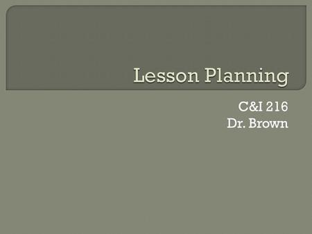 C&I 216 Dr. Brown.  The C&I 216 students will understand the purpose of lesson plans, so that they can correctly list two reasons for lesson plans from.