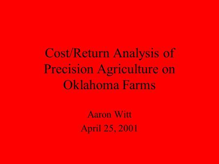 Cost/Return Analysis of Precision Agriculture on Oklahoma Farms Aaron Witt April 25, 2001.