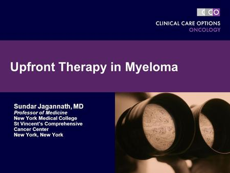 Upfront Therapy in Myeloma Sundar Jagannath, MD Professor of Medicine New York Medical College St Vincent's Comprehensive Cancer Center New York, New York.