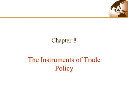 Chapter 8 The Instruments of Trade Policy. Slide 8-2Copyright © 2003 Pearson Education, Inc. 1. Introduction  This chapter is focused on the following.